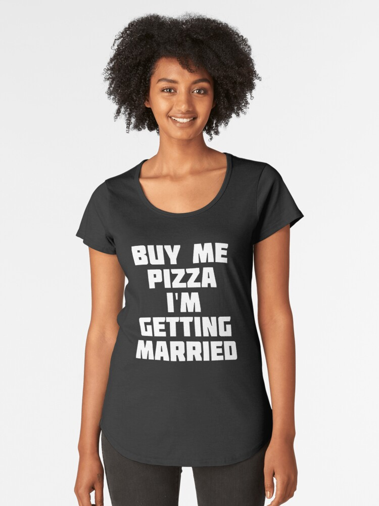 Buy Me Pizza, I'm Getting Married | Funny Marriage T-Shirt Women's Premium T-Shirt Front