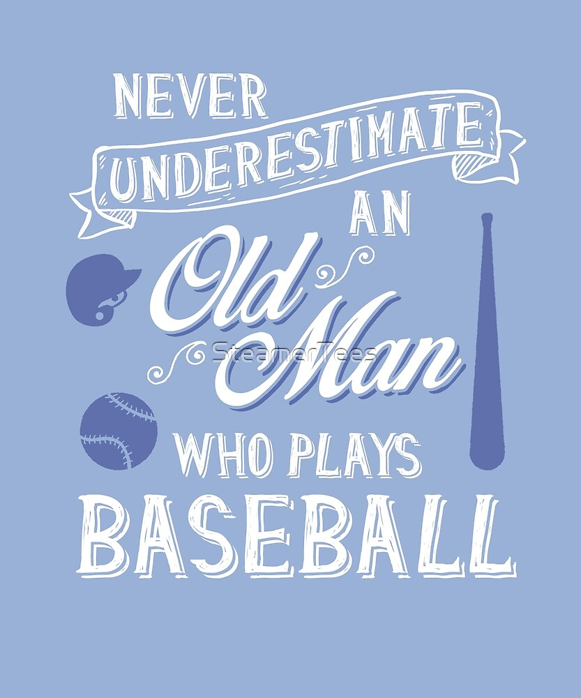 Never Underestimate Old Man Who Plays Baseball by SteamerTees