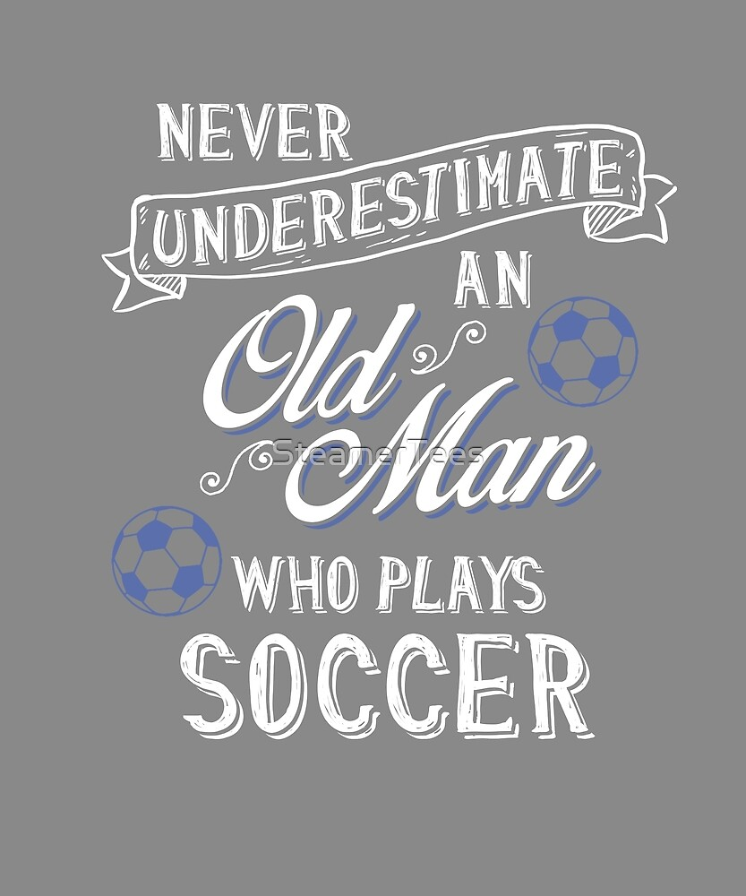 Never Underestimate Old Man Who Plays Soccer by SteamerTees