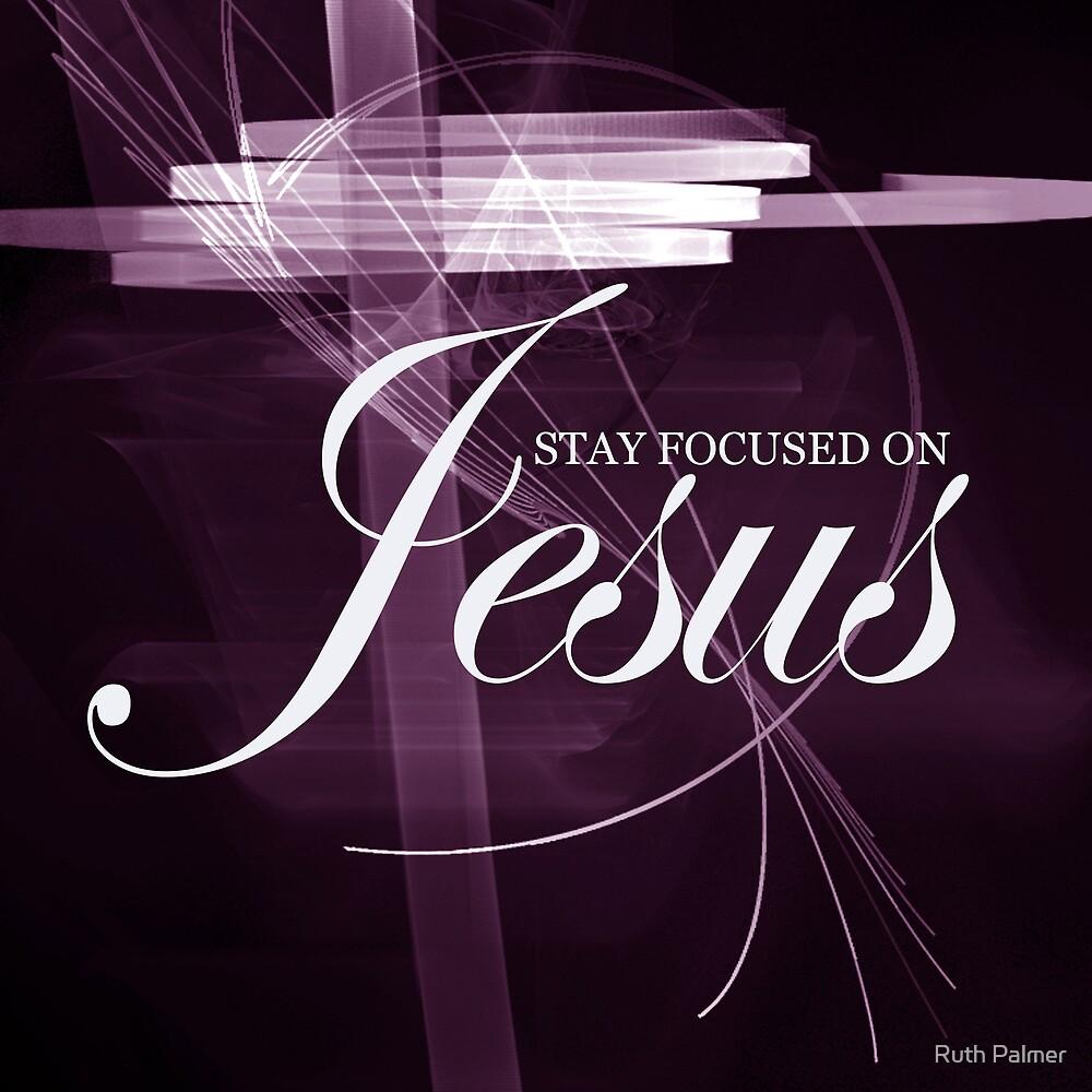 Stay Focused On Jesus II by Ruth Palmer