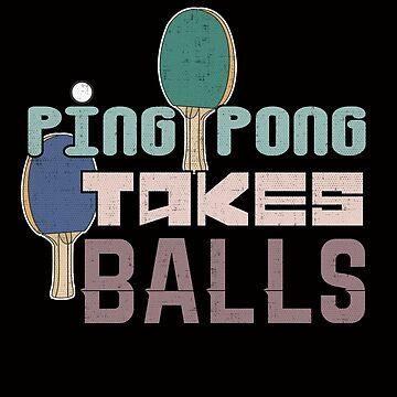 Ping Pong Takes Balls by nerdalertshirts
