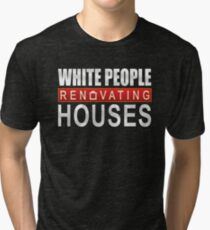 White People Renovating Houses Funny Parody Design Tri-blend T-Shirt