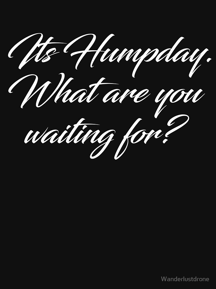 Its Humpday, What are you waiting for? by Wanderlustdrone