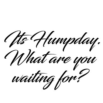 Its Humpday what are you waiting for? by Wanderlustdrone