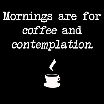 """""""Mornings are for coffee and contemplation"""" - Hawking's Sheriff by skxer"""