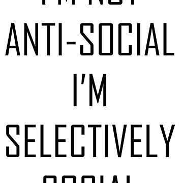 IM NOT ANTI-SOCIAL IM SELECTIVELY SOCIAL by Wanderlustdrone