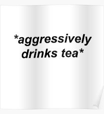 *aggressively drinks tea*  Poster