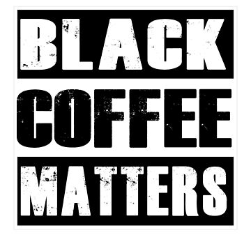 Black Coffee Matter  by RougarGifts