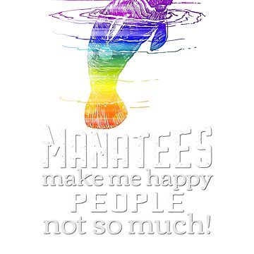 Manatees Make Me Happy People Not So Much Funny T-shirt by RougarGifts