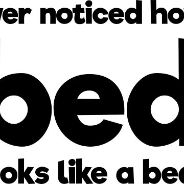 """Sleep Disorders: Ever noticed how """"bed"""" looks like a bed? by ThisOnAShirt"""