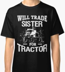 Will trade sister for tractor t-shirts Classic T-Shirt