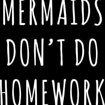 MERMAID DON'T DO HOMEWORK by annawoodz