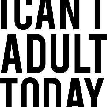 I Can't Adult Today by annawoodz