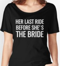 HER LAST RIDE BEFORE SHE'S THE BRIDE Women's Relaxed Fit T-Shirt