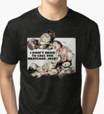 I didn't mean to call you meatloaf, Jack! Tri-blend T-Shirt