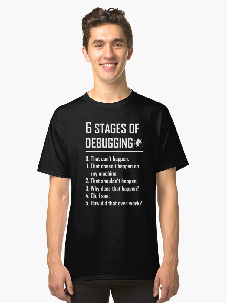 Six 6 Stages of Debugging Funny shirt for programmer, developer, coder Classic T-Shirt Front