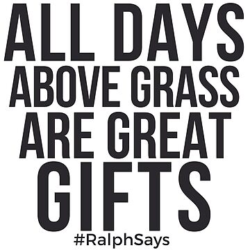 All Days Above Grass Are Great Gifts #RalphSays - by ralphsaysthings