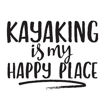 Kayaking Is My Happy Place by jforsberg