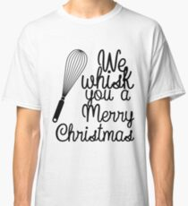 We Whisk You a Merry Christmas Classic T-Shirt