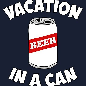 Funny Drinking Shirt – Funny Beer Saying Beer Vacation In A Can by drinkinghumor