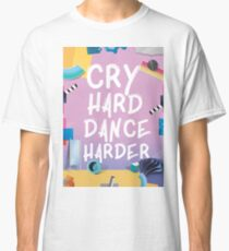 Cry Hard Dance Harder Classic T-Shirt
