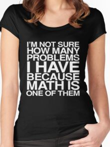 I'm not sure how many problems I have because math is one of them Women's Fitted Scoop T-Shirt