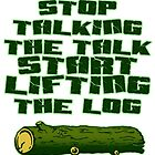 Stop TALKING THE TALK Start LIFTING THE LOG by paintcave