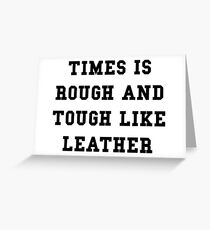 TIMES IS ROUGH AND TOUGH LIKE LEATHER Greeting Card