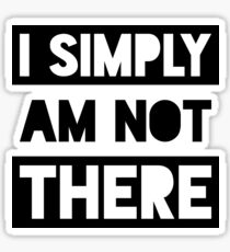 I Simply Am Not There Sticker