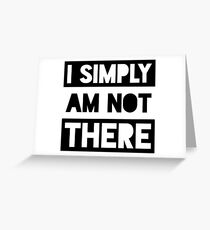 I Simply Am Not There Greeting Card