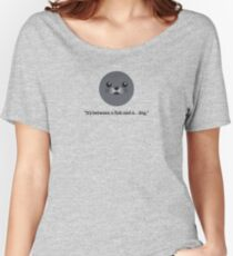 """""""It's between a fish and a dog"""" - Karl Pilkington on Seals Women's Relaxed Fit T-Shirt"""