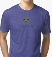 """""""It's between a fish and a dog"""" - Karl Pilkington on Seals Tri-blend T-Shirt"""