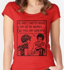 He said we had to choose him or the animals we miss him sometimes. Women's Fitted Scoop T-Shirt