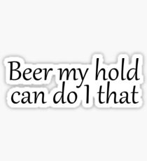 Beer my hold can do I that (Hold my beer, I can do that) Sticker