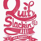 Quote - Quit Slackin & Make Shit Happen!! by ccorkin