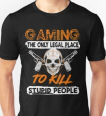 GAMING THE ONLY LEGAL PLACE TO KILL STUPID PEOPLE FUNNY GAME T SHIRTS Unisex T-Shirt