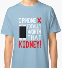 iPhone X Totally worth that Kindey! Classic T-Shirt