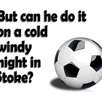 But can he do it on a cold windy night in Stoke? by TheShirtShopUK