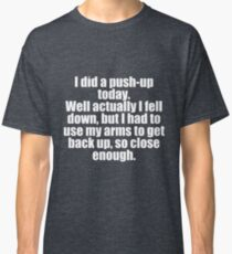 I did A Push Up Today Sarcastic Design Classic T-Shirt