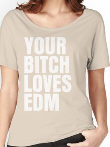 Your B*** Loves EDM (Electronic Dance Music) Women's Relaxed Fit T-Shirt