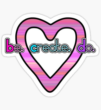 Be. Create. Do. + Heart Sticker