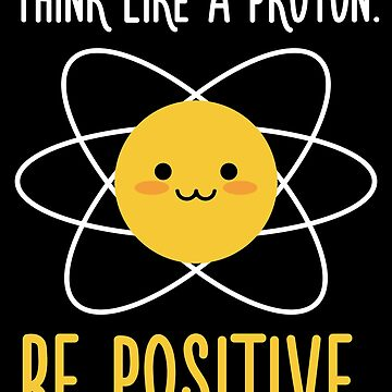 Think Like a Proton Be Positive - Inspirational Quote by quotysalad