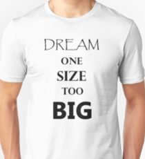 Dream one size Too big, inspirational quote huge  T-Shirt