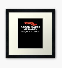 Bacon makes me happy. You, not so much Framed Print