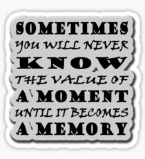 Sometimes you will never know the value of a moment until it becomes a memory-Dr.Seuss Sticker