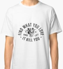 Find What You Love And Let It Kill You Classic T-Shirt