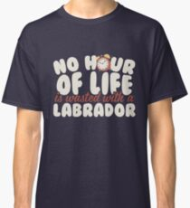 No Hour of Life Wasted with a Labrador Classic T-Shirt