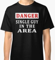 DANGER - SINGLE GUY IN THE AREA Classic T-Shirt