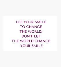 USE YOUR SMILE TO CHANGE THE WORLD DONT LET THE WORLD CHANGE  YOUR SMILE Photographic Print
