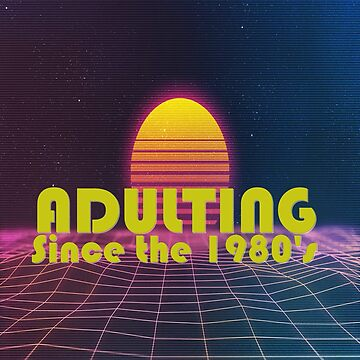 Adulting Since the 80's by TeePolitics